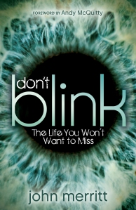 Don't Blink is for procrastinators, dreamers, and would-be adventurers who wish to grab hold of life this day, knowing there are no guarantees about someday. From Alaska to Argentina to the Amazon―in situations ranging from dangerous to humorous―John Merritt takes you on a daring pilgrimage revealing what living in the moment looks like. John demolishes the notion that once you become a Christian your freedoms are gone and your fun is done. Life is an extraordinary adventure elevated to audacious heights when God is leading the charge.